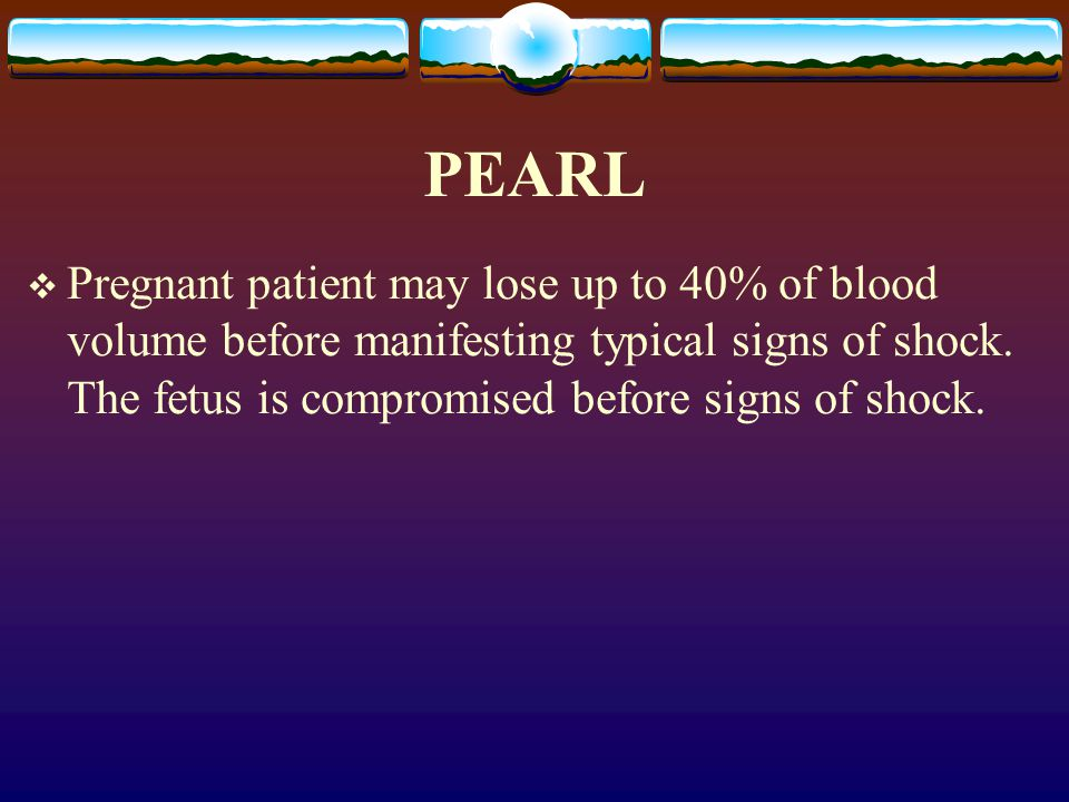 PEARL Pregnant patient may lose up to 40% of blood volume before manifesting typical signs of shock.