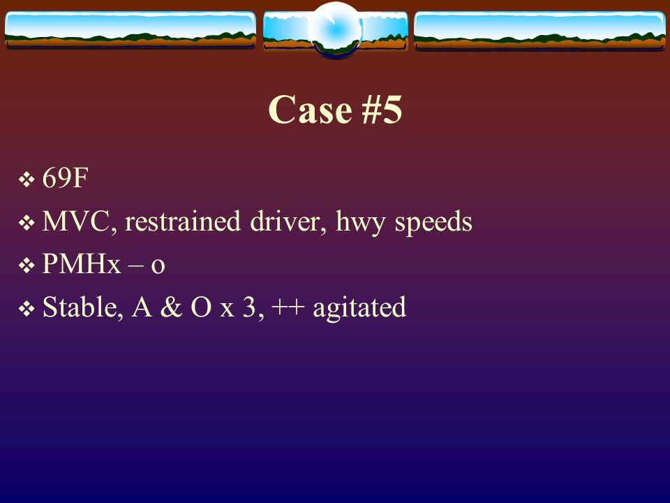 Case #5 69F MVC, restrained driver, hwy speeds PMHx – o