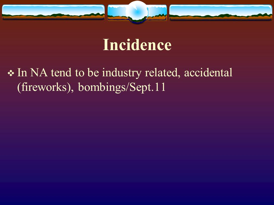 Incidence In NA tend to be industry related, accidental (fireworks), bombings/Sept.11