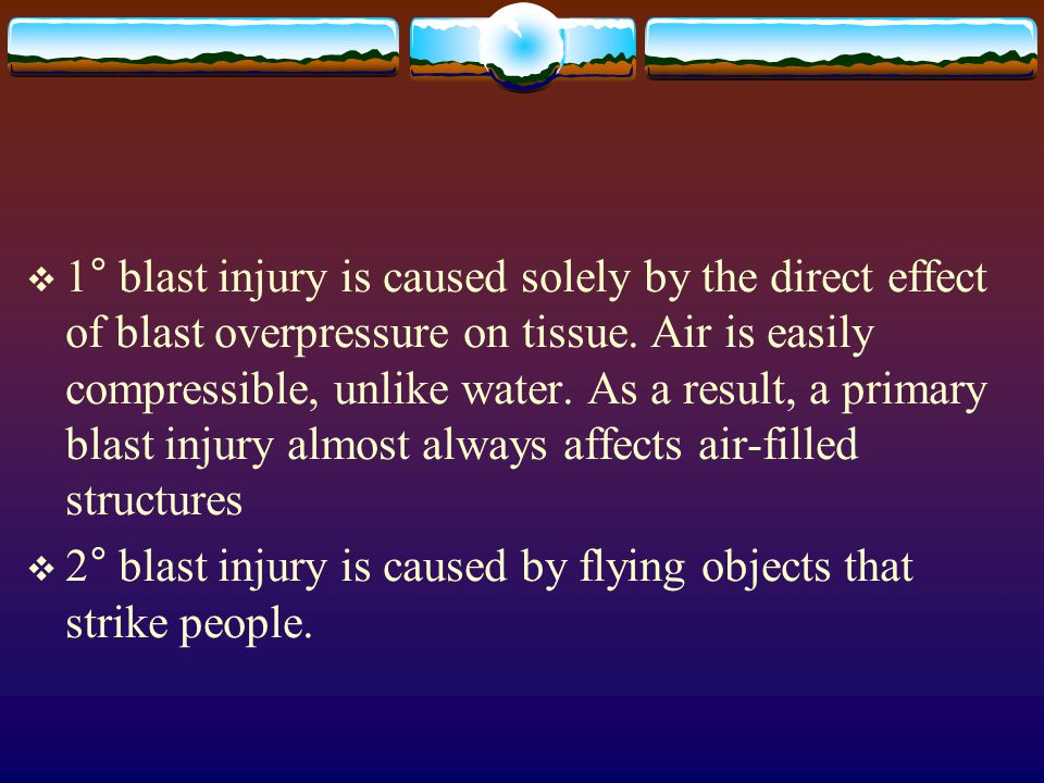 1° blast injury is caused solely by the direct effect of blast overpressure on tissue. Air is easily compressible, unlike water. As a result, a primary blast injury almost always affects air-filled structures