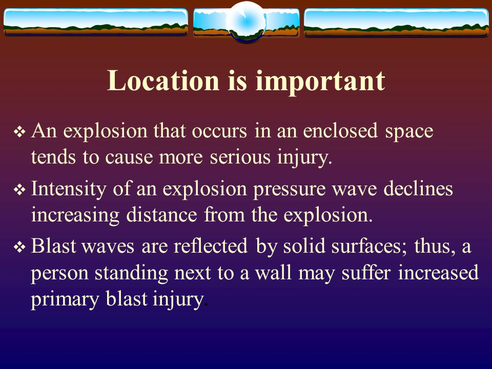Location is important An explosion that occurs in an enclosed space tends to cause more serious injury.
