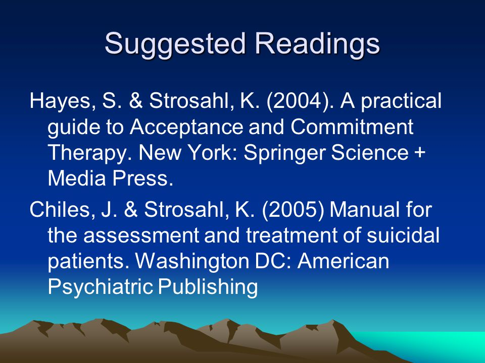 Suggested Readings Hayes, S. & Strosahl, K. (2004). A practical guide to Acceptance and Commitment Therapy. New York: Springer Science + Media Press.