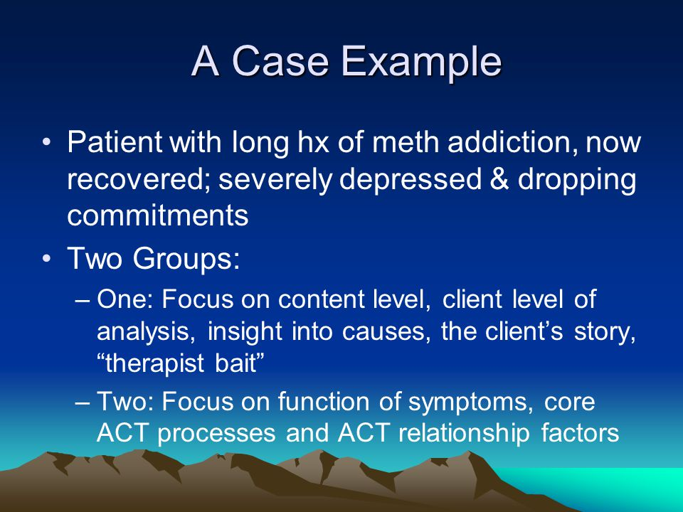 A Case Example Patient with long hx of meth addiction, now recovered; severely depressed & dropping commitments.