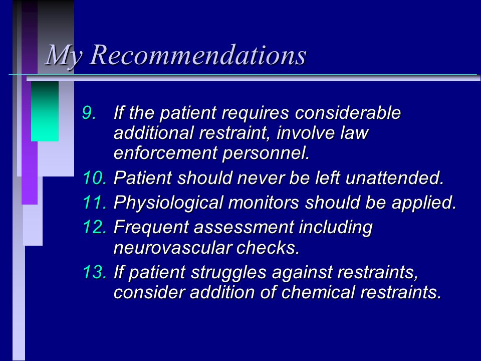 My Recommendations If the patient requires considerable additional restraint, involve law enforcement personnel.
