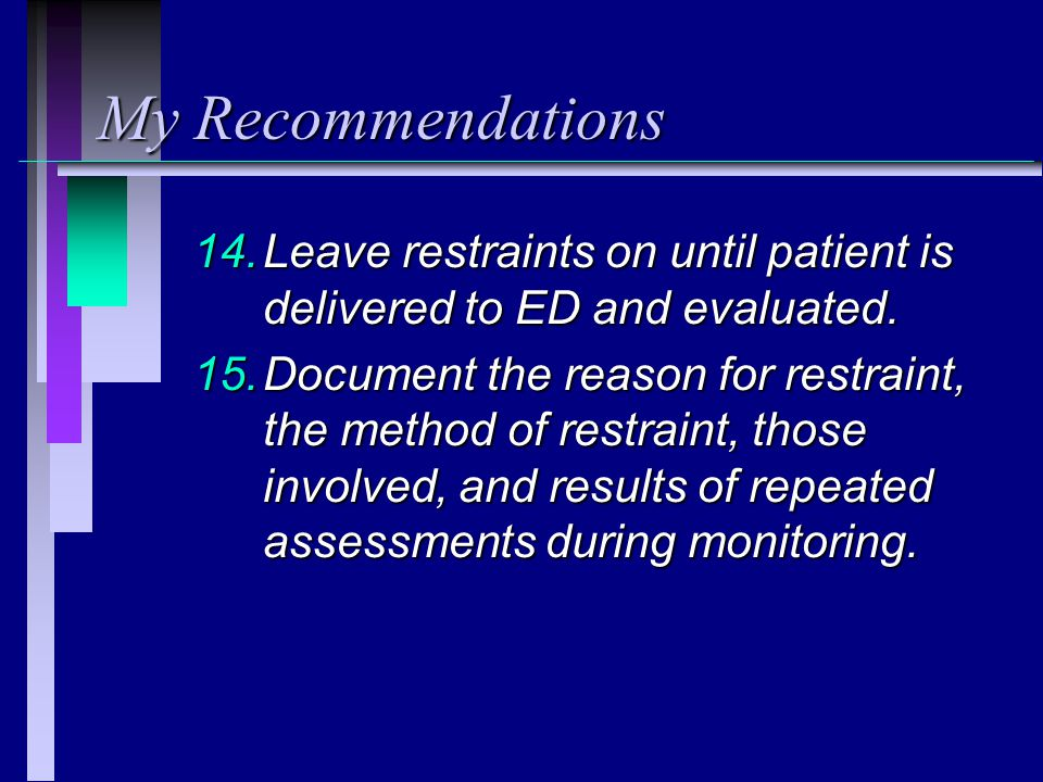 My Recommendations Leave restraints on until patient is delivered to ED and evaluated.