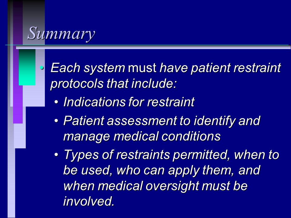 Summary Each system must have patient restraint protocols that include: Indications for restraint.