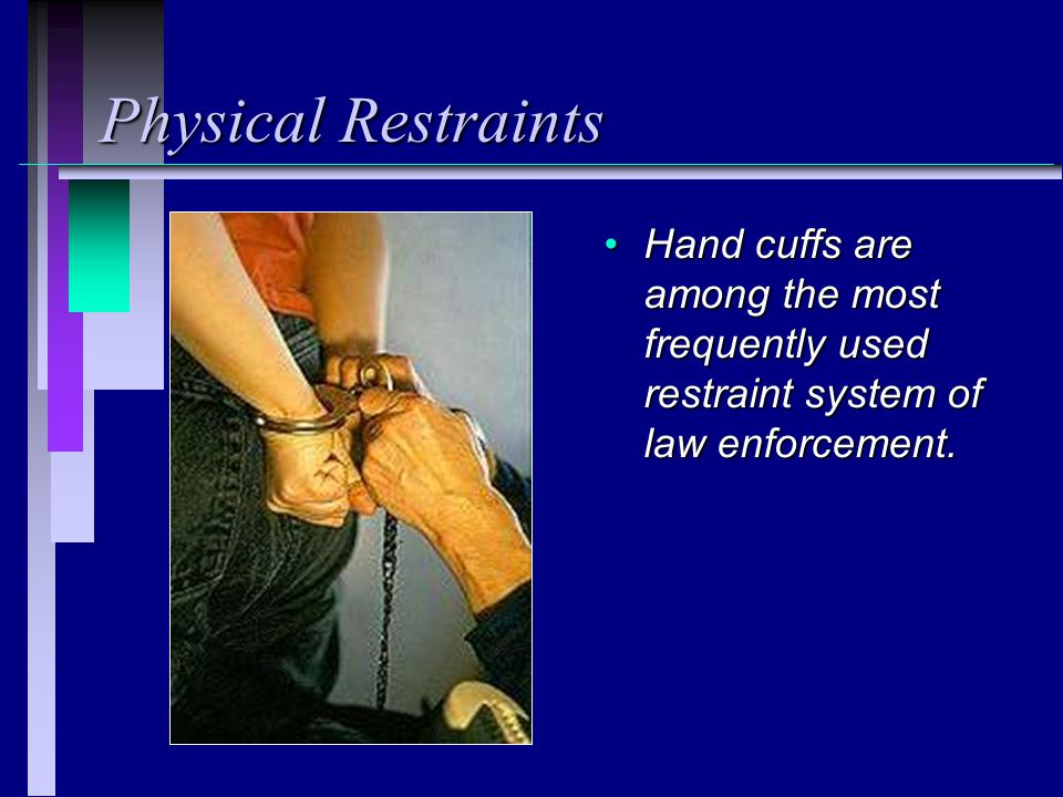Physical Restraints Hand cuffs are among the most frequently used restraint system of law enforcement.