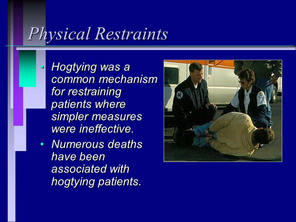 Physical Restraints Hogtying was a common mechanism for restraining patients where simpler measures were ineffective.