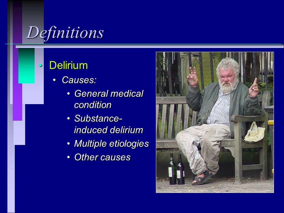 Definitions Delirium Causes: General medical condition