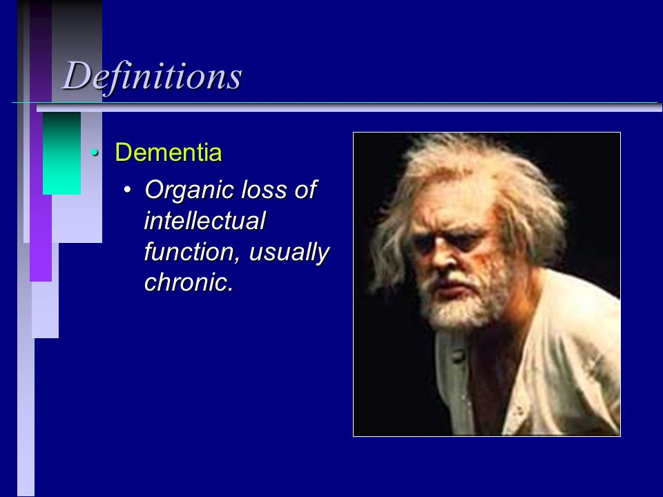 Definitions Dementia Organic loss of intellectual function, usually chronic.