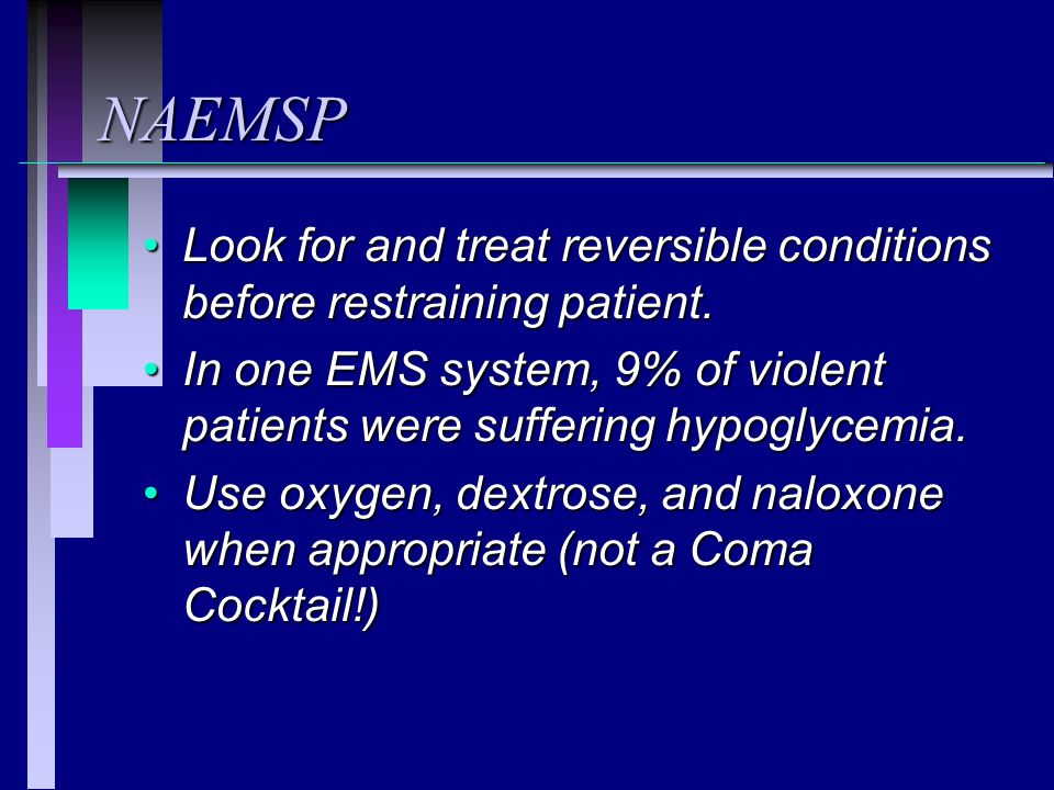 NAEMSP Look for and treat reversible conditions before restraining patient. In one EMS system, 9% of violent patients were suffering hypoglycemia.