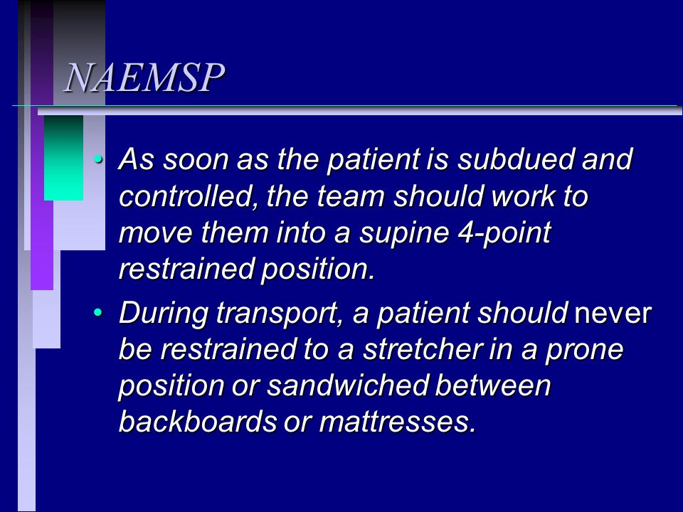 NAEMSP As soon as the patient is subdued and controlled, the team should work to move them into a supine 4-point restrained position.