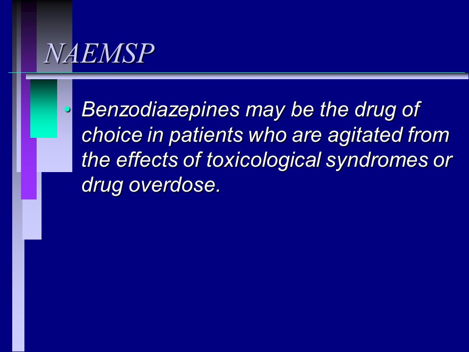NAEMSP Benzodiazepines may be the drug of choice in patients who are agitated from the effects of toxicological syndromes or drug overdose.