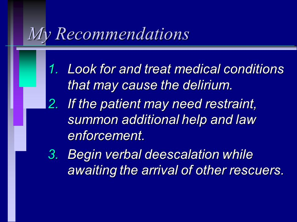 My Recommendations Look for and treat medical conditions that may cause the delirium.