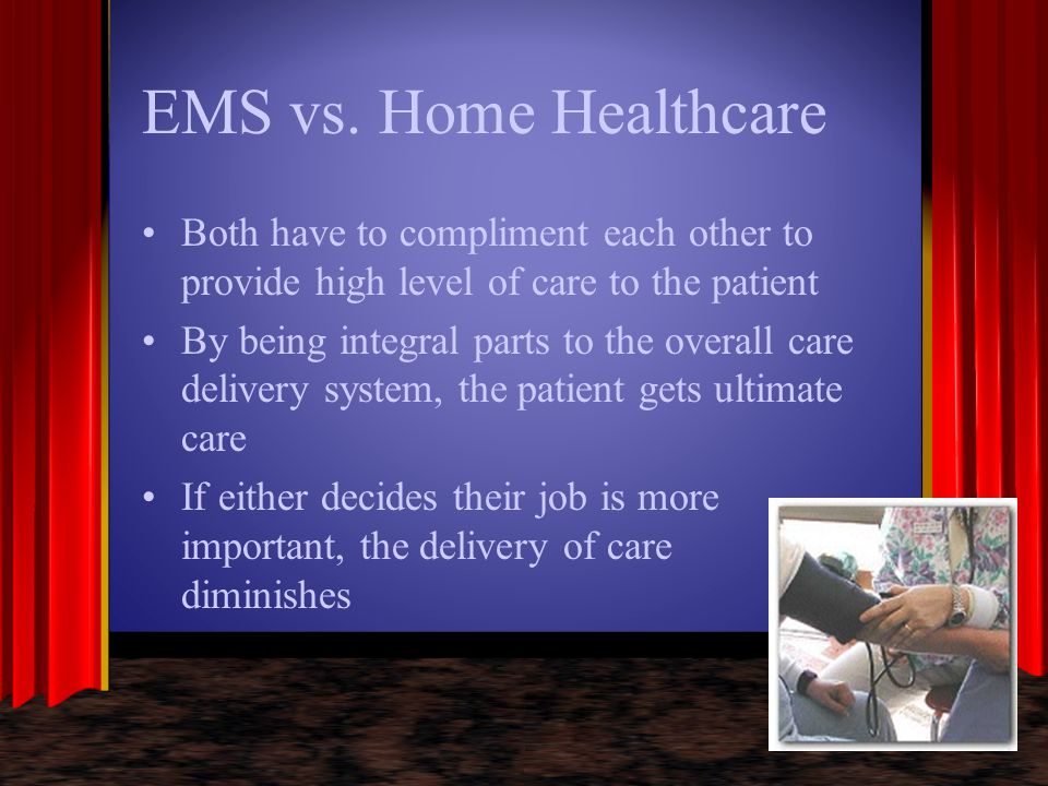 EMS vs. Home Healthcare Both have to compliment each other to provide high level of care to the patient.