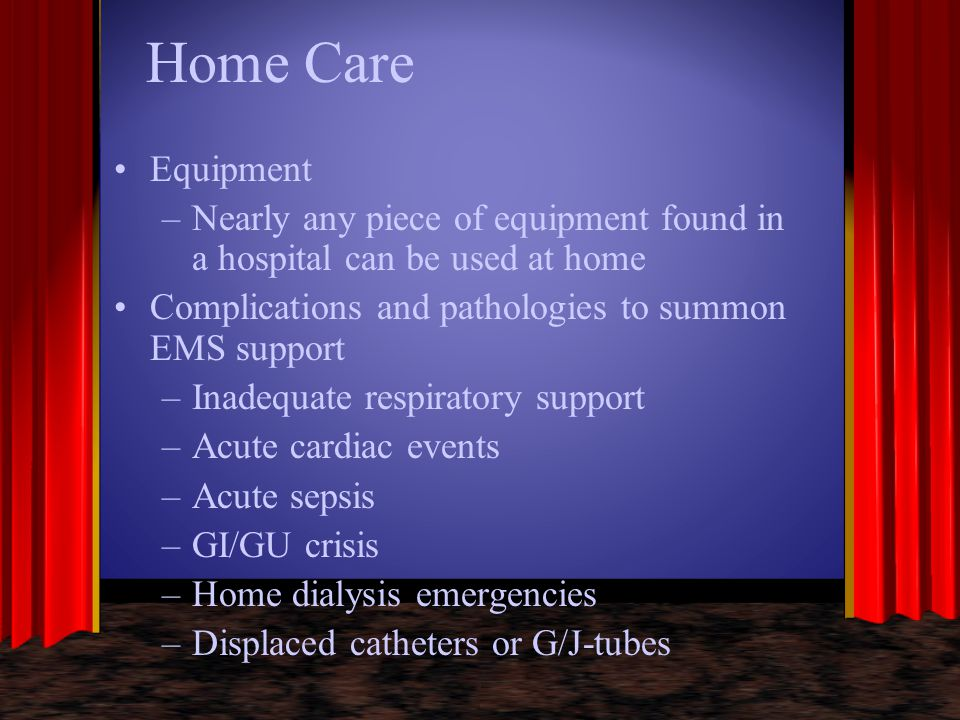 Home Care Equipment. Nearly any piece of equipment found in a hospital can be used at home. Complications and pathologies to summon EMS support.