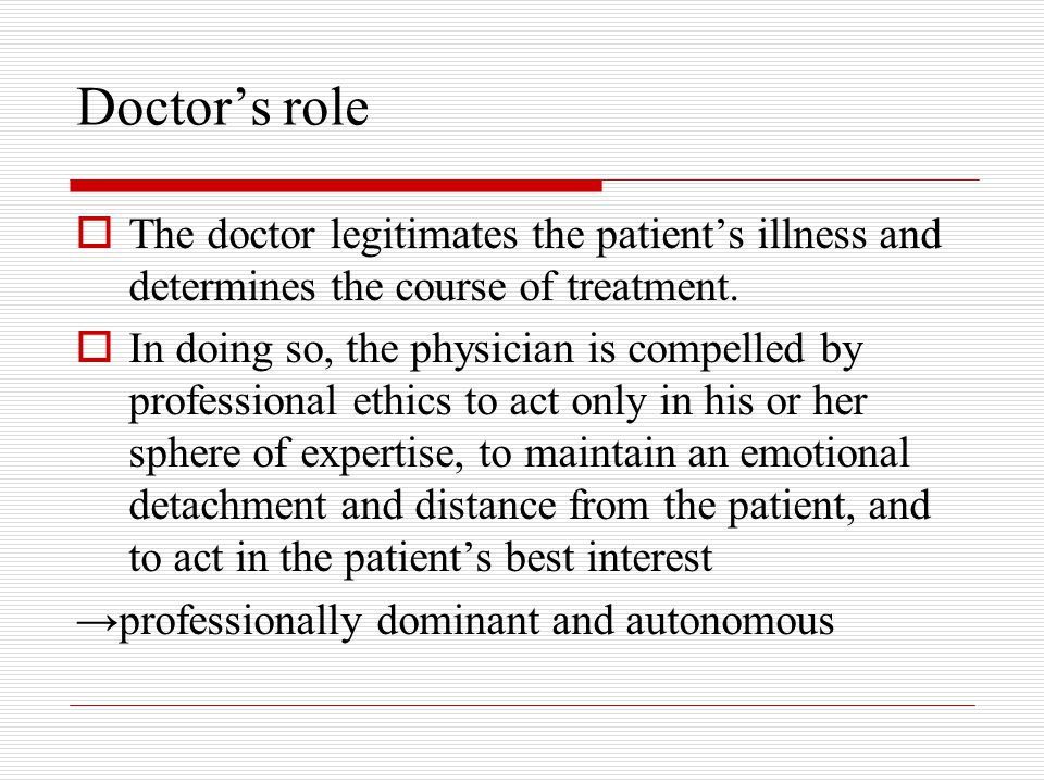 Doctor's role The doctor legitimates the patient's illness and determines the course of treatment.