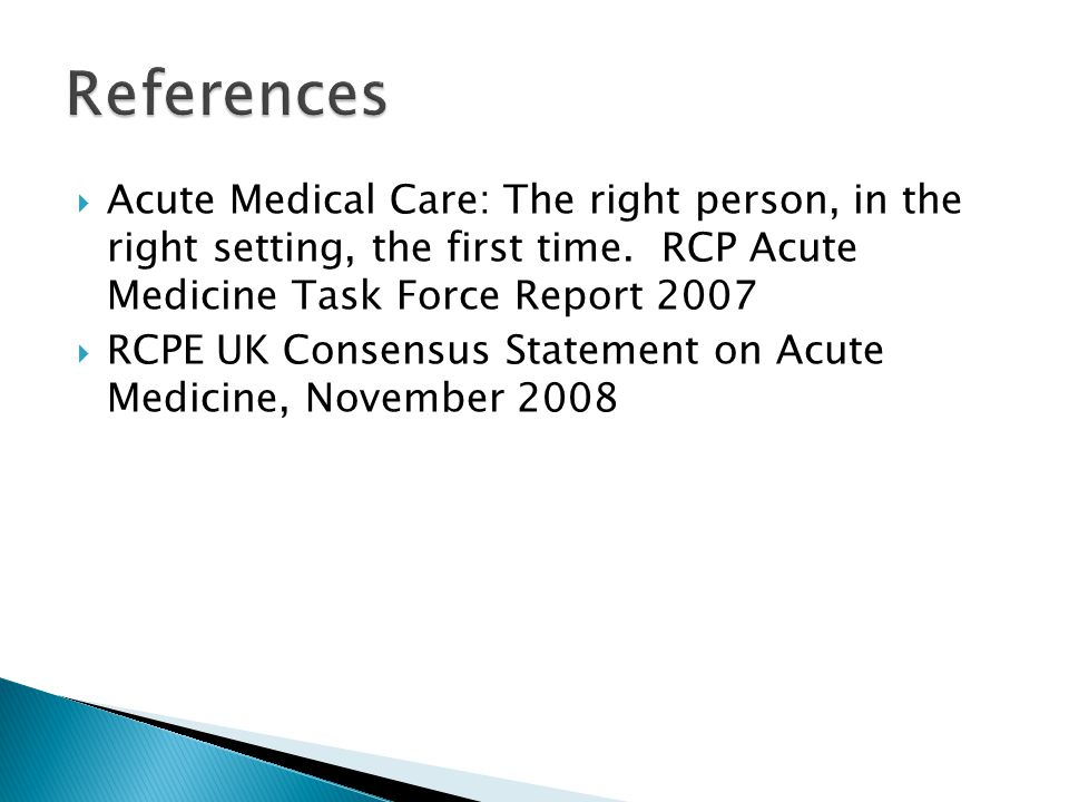 References Acute Medical Care: The right person, in the right setting, the first time. RCP Acute Medicine Task Force Report 2007.