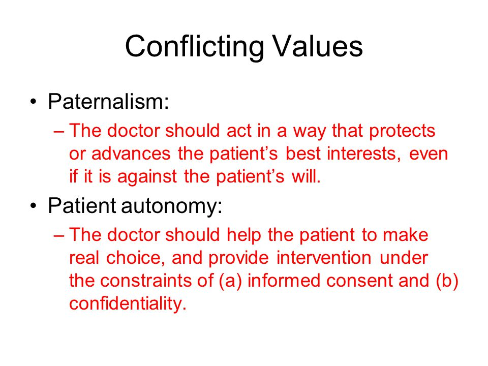 Conflicting Values Paternalism: Patient autonomy: