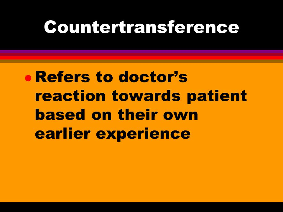 Countertransference Refers to doctor's reaction towards patient based on their own earlier experience.
