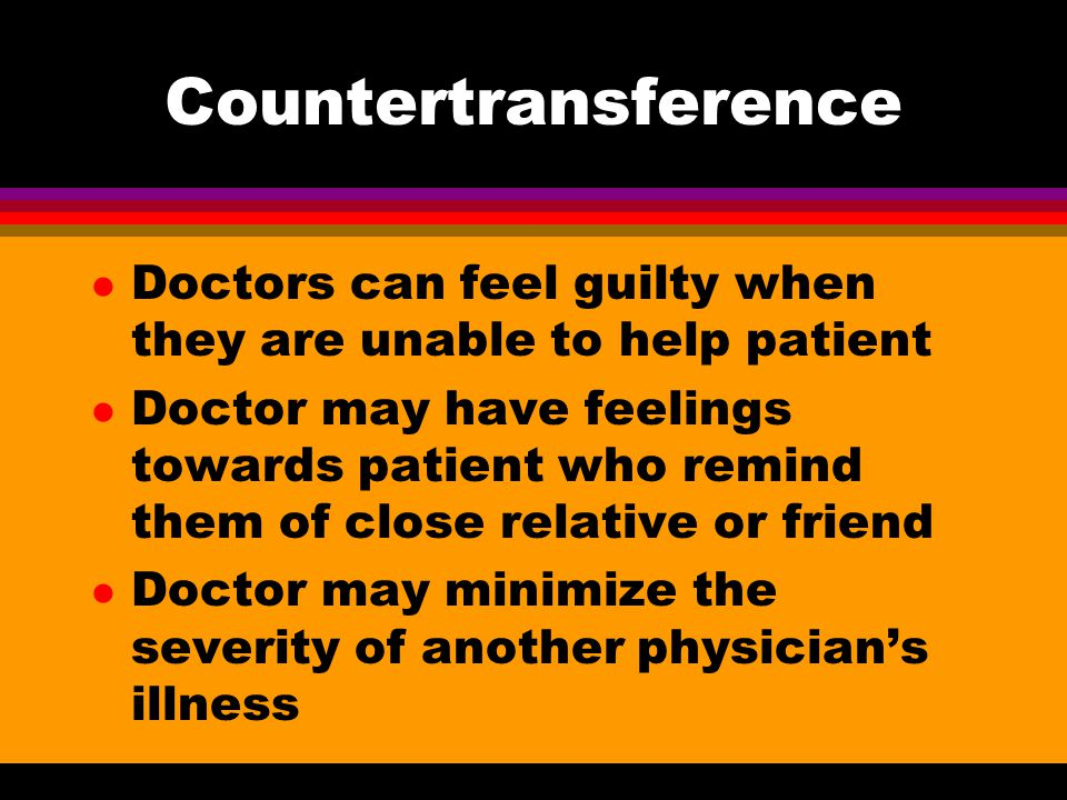 Countertransference Doctors can feel guilty when they are unable to help patient.
