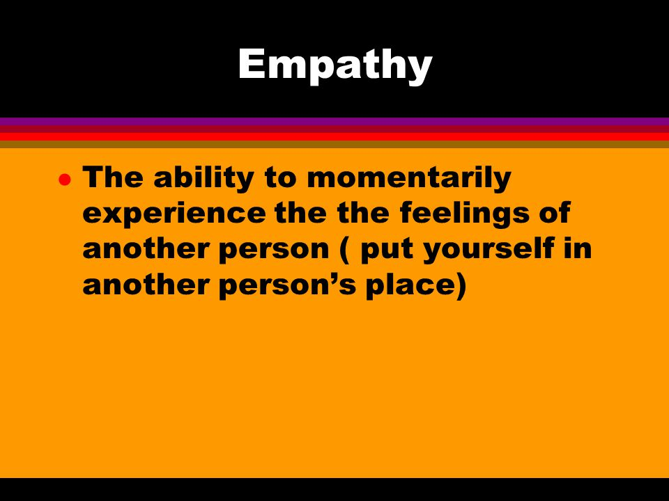 Empathy The ability to momentarily experience the the feelings of another person ( put yourself in another person's place)