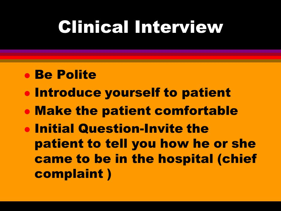 Clinical Interview Be Polite Introduce yourself to patient