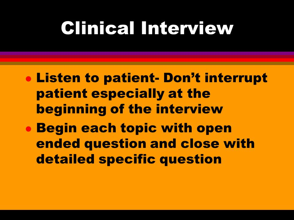 Clinical Interview Listen to patient- Don't interrupt patient especially at the beginning of the interview.