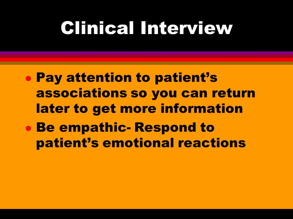 Clinical Interview Pay attention to patient's associations so you can return later to get more information.