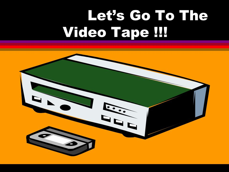 Let's Go To The Video Tape !!!