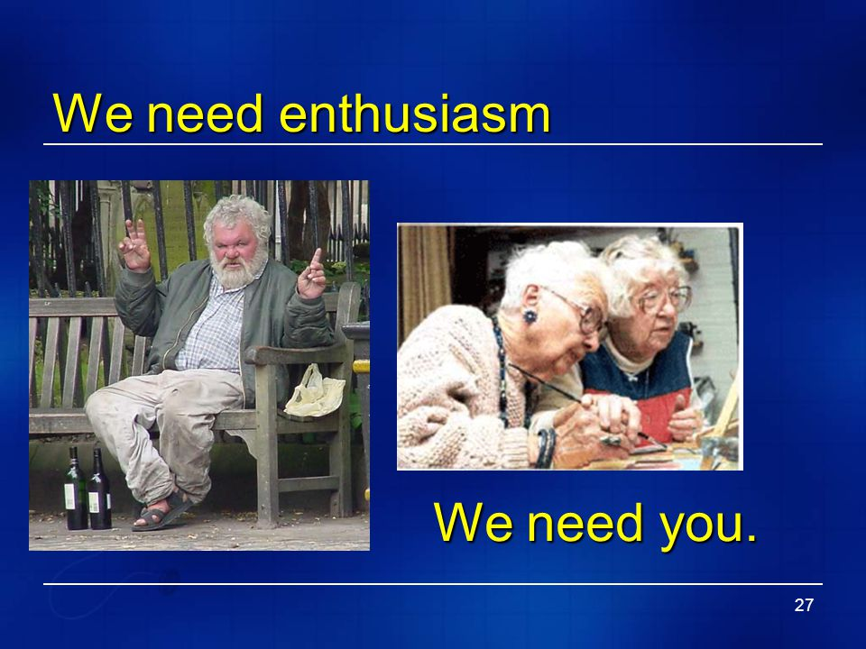 We need enthusiasm We need you.