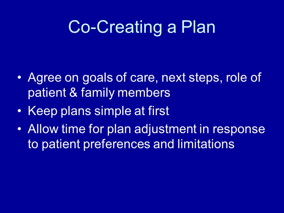Co-Creating a Plan Agree on goals of care, next steps, role of patient & family members. Keep plans simple at first.