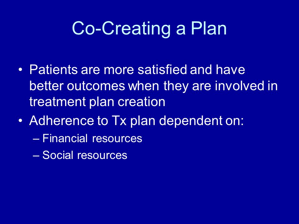 Co-Creating a Plan Patients are more satisfied and have better outcomes when they are involved in treatment plan creation.