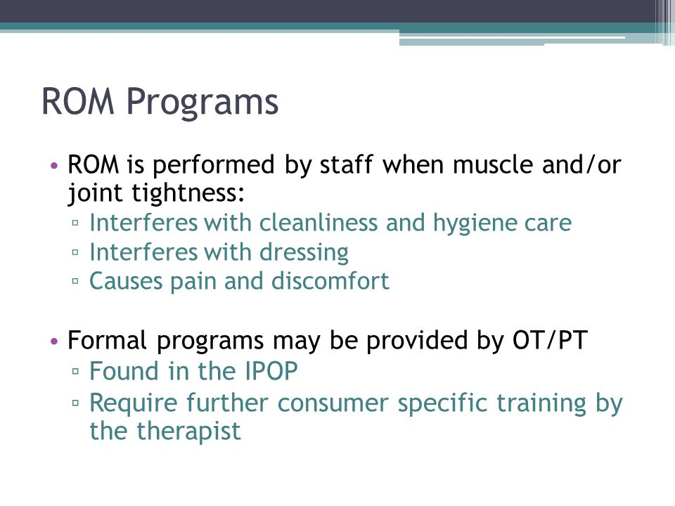 ROM Programs ROM is performed by staff when muscle and/or joint tightness: Interferes with cleanliness and hygiene care.