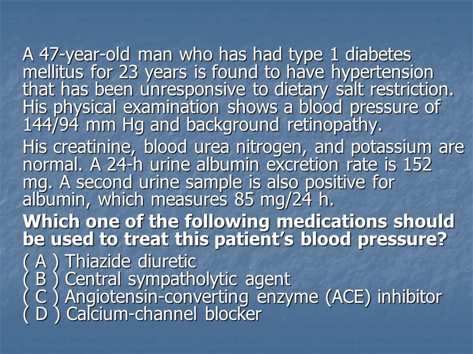A 47-year-old man who has had type 1 diabetes mellitus for 23 years is found to have hypertension that has been unresponsive to dietary salt restriction. His physical examination shows a blood pressure of 144/94 mm Hg and background retinopathy.