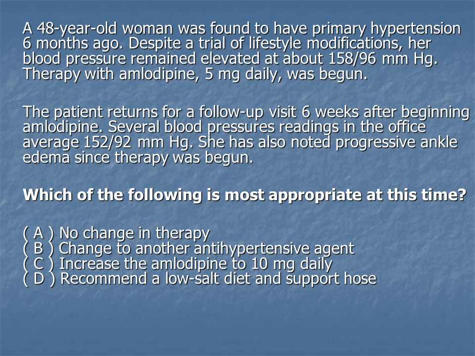 A 48-year-old woman was found to have primary hypertension 6 months ago. Despite a trial of lifestyle modifications, her blood pressure remained elevated at about 158/96 mm Hg. Therapy with amlodipine, 5 mg daily, was begun.