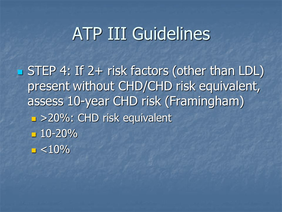 ATP III Guidelines STEP 4: If 2+ risk factors (other than LDL) present without CHD/CHD risk equivalent, assess 10-year CHD risk (Framingham)