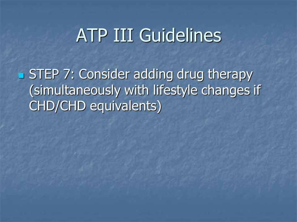ATP III Guidelines STEP 7: Consider adding drug therapy (simultaneously with lifestyle changes if CHD/CHD equivalents)