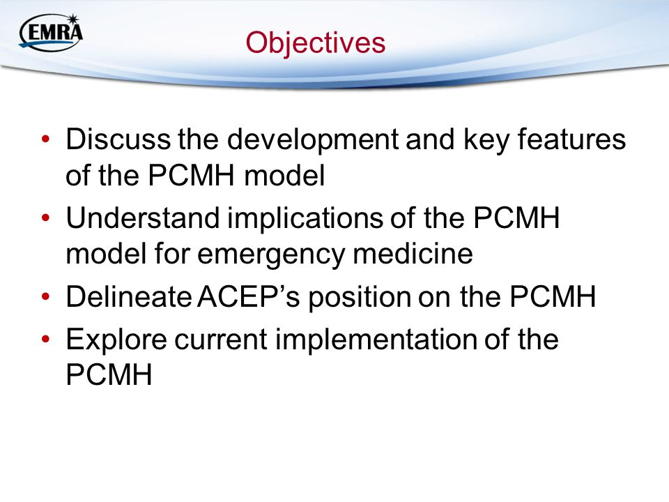 Objectives Discuss the development and key features of the PCMH model. Understand implications of the PCMH model for emergency medicine.