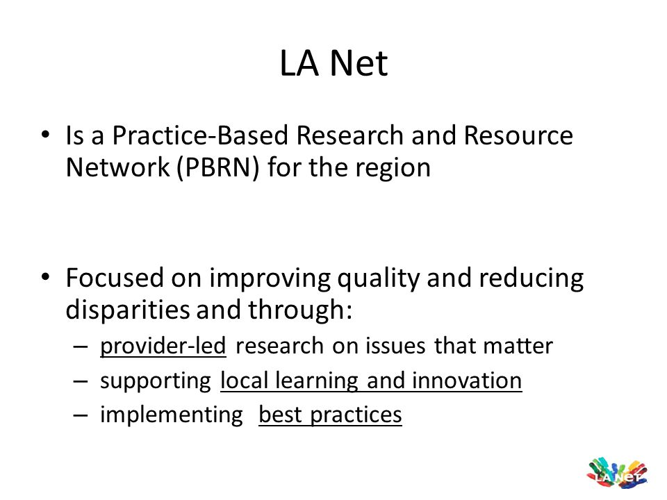 LA Net Is a Practice-Based Research and Resource Network (PBRN) for the region. Focused on improving quality and reducing disparities and through: