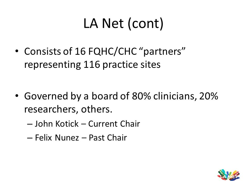 LA Net (cont) Consists of 16 FQHC/CHC partners representing 116 practice sites. Governed by a board of 80% clinicians, 20% researchers, others.