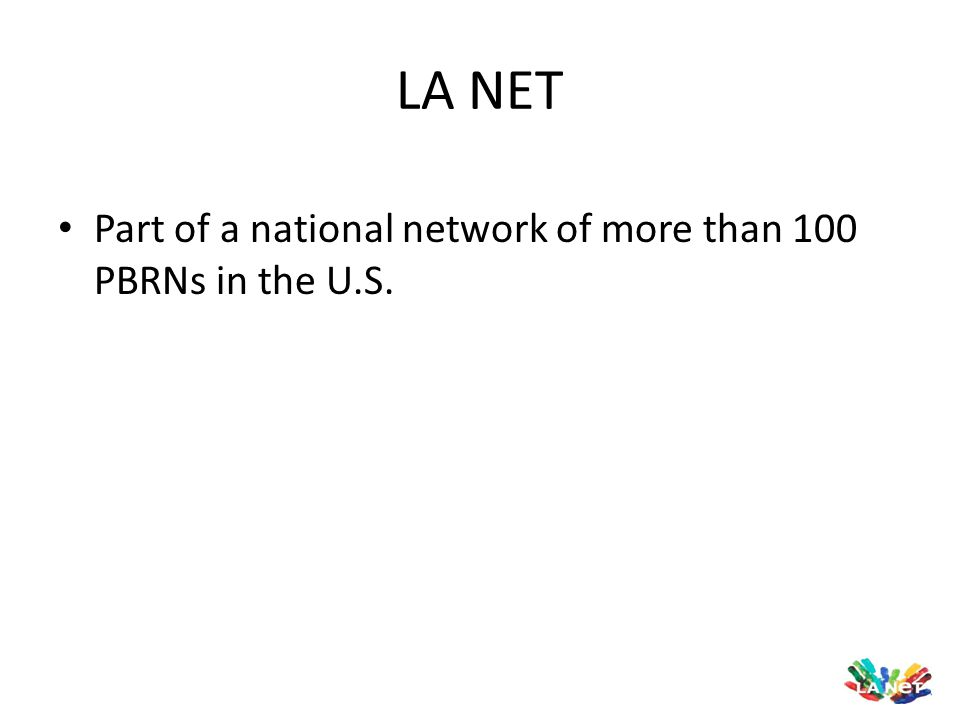 LA NET Part of a national network of more than 100 PBRNs in the U.S.