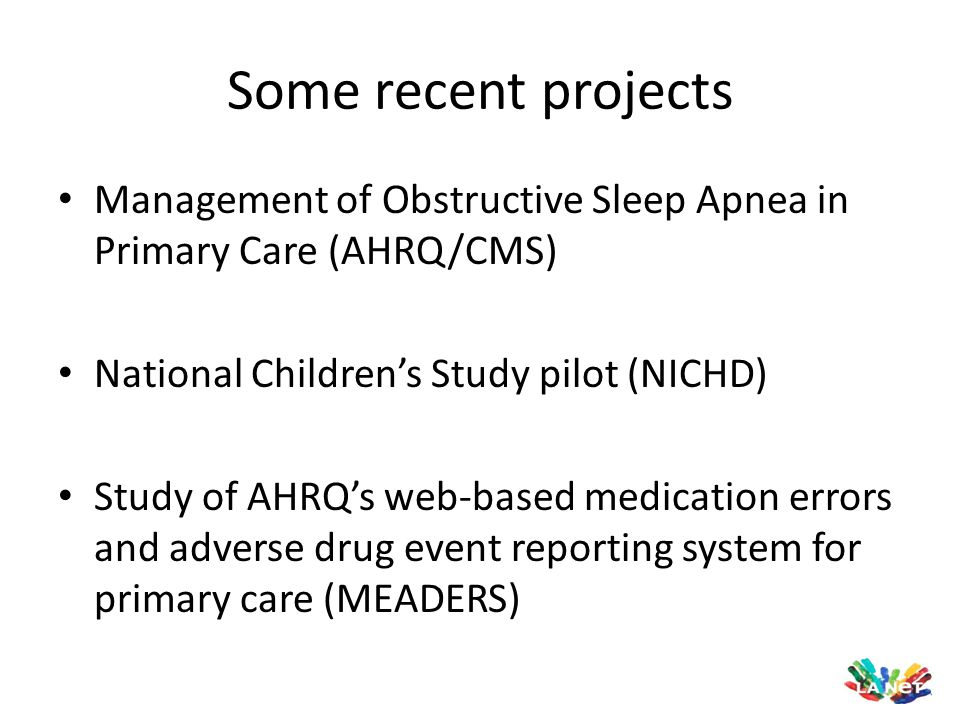 Some recent projects Management of Obstructive Sleep Apnea in Primary Care (AHRQ/CMS) National Children's Study pilot (NICHD)