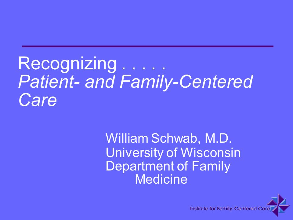 Recognizing. Patient- and Family-Centered Care. William Schwab, M. D