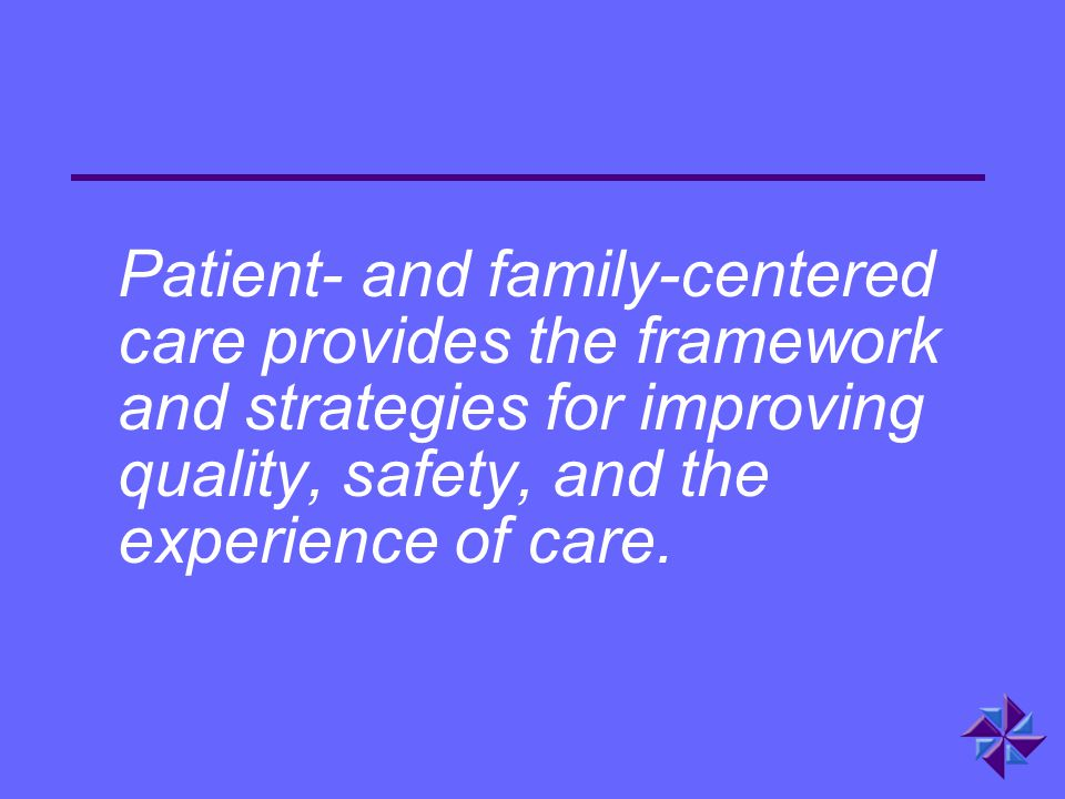Patient- and family-centered care provides the framework and strategies for improving quality, safety, and the experience of care.