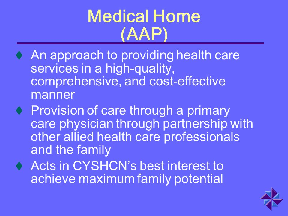 Medical Home (AAP) An approach to providing health care services in a high-quality, comprehensive, and cost-effective manner.