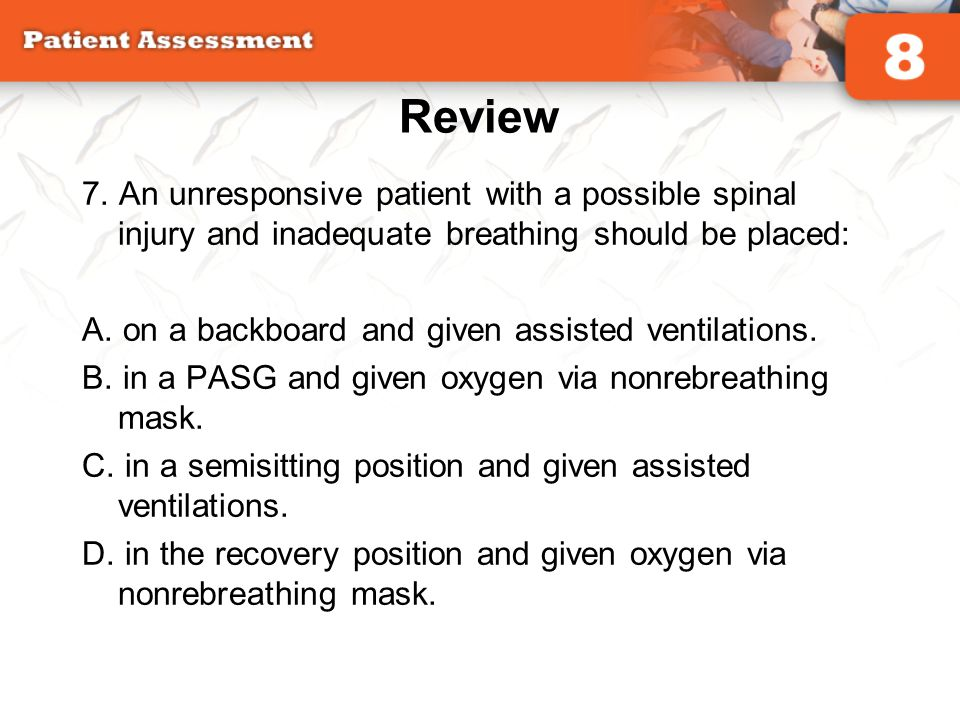 Review 7. An unresponsive patient with a possible spinal injury and inadequate breathing should be placed: