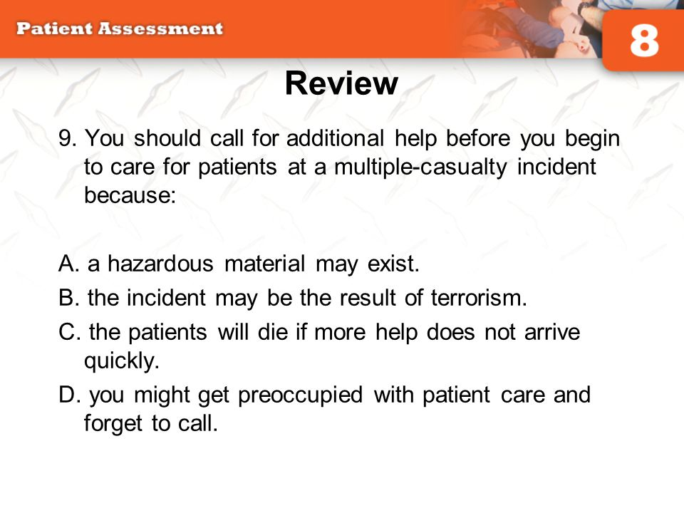 Review 9. You should call for additional help before you begin to care for patients at a multiple-casualty incident because: