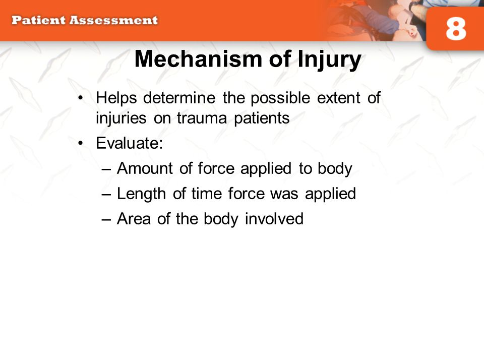 Mechanism of Injury Helps determine the possible extent of injuries on trauma patients. Evaluate: Amount of force applied to body.