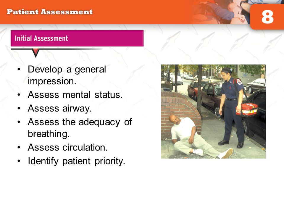 Develop a general impression. Assess mental status. Assess airway.